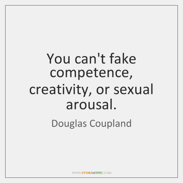 You can't fake competence, creativity, or sexual arousal.