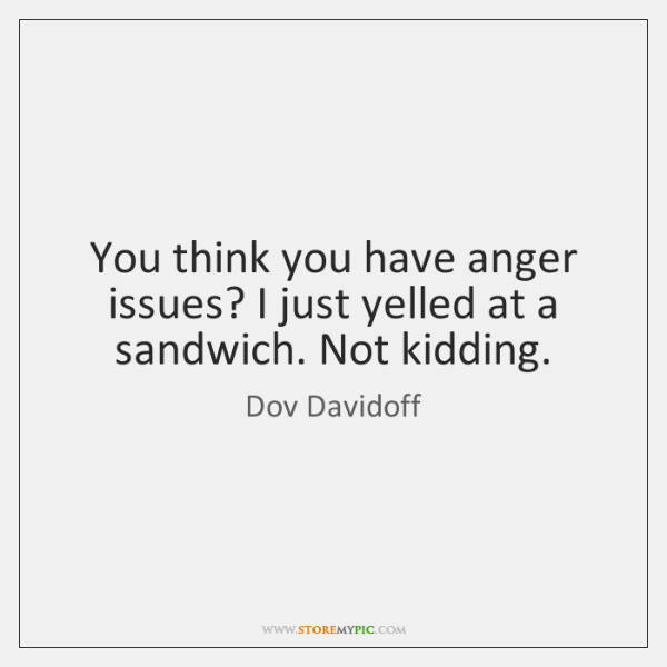 You think you have anger issues? I just yelled at a sandwich. ...