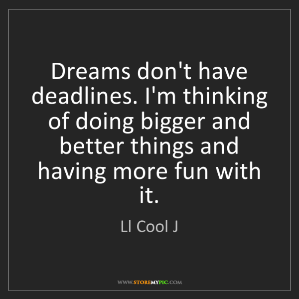 Ll Cool J: Dreams don't have deadlines. I'm thinking of doing bigger...
