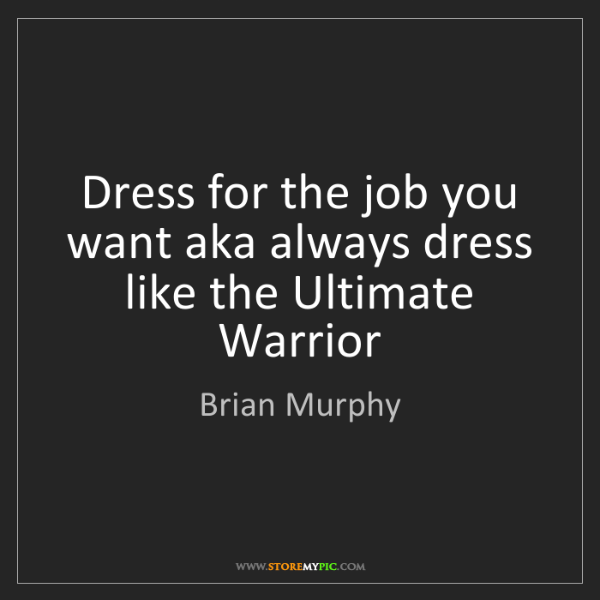 Brian Murphy: Dress for the job you want aka always dress like the...