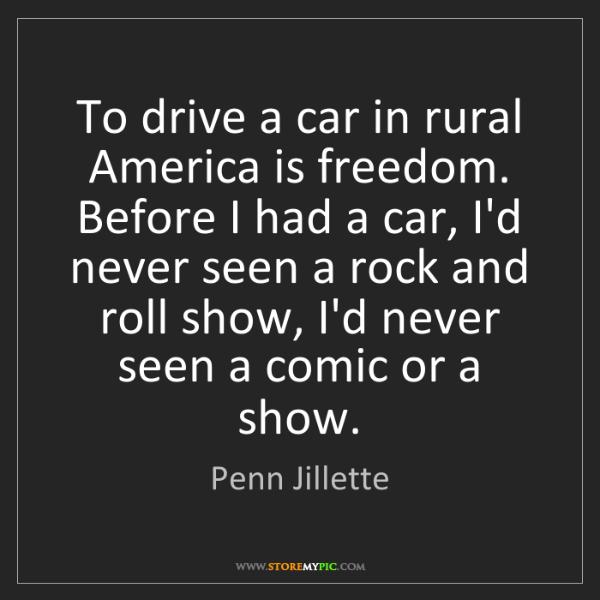 Penn Jillette: To drive a car in rural America is freedom. Before I...