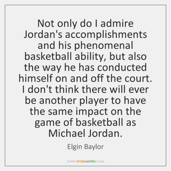 Not only do I admire Jordan's accomplishments and his phenomenal basketball ability, ...