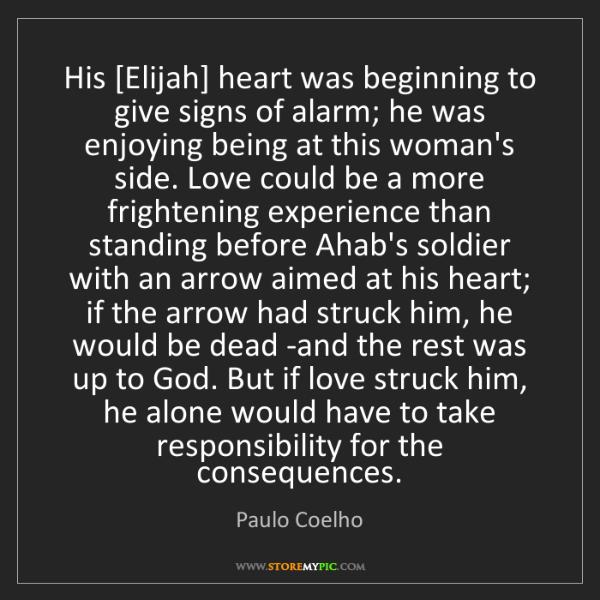 Paulo Coelho: His [Elijah] heart was beginning to give signs of alarm;...