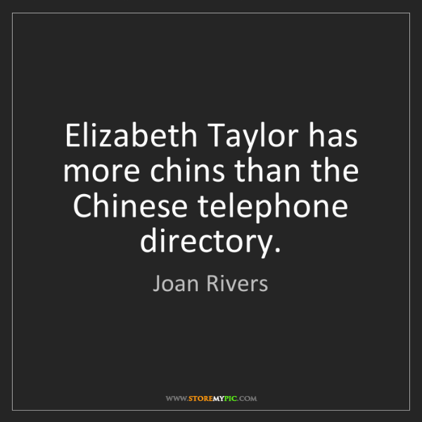 Joan Rivers: Elizabeth Taylor has more chins than the Chinese telephone...