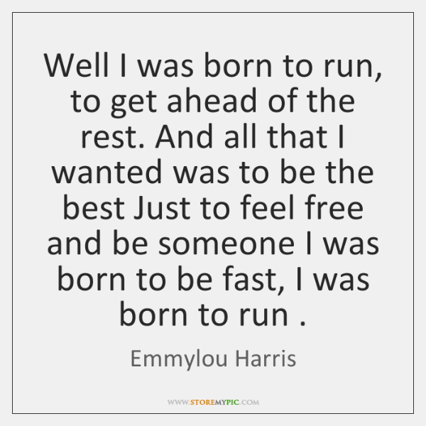Well I was born to run, to get ahead of the rest. ...