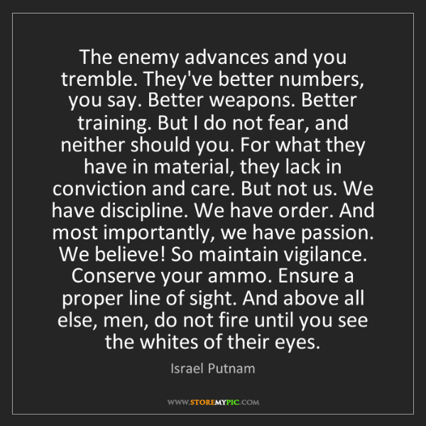 Israel Putnam: The enemy advances and you tremble. They've better numbers,...