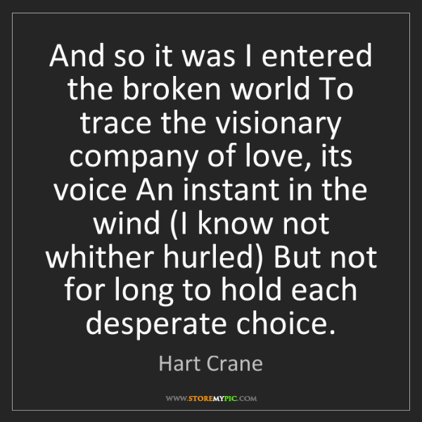 Hart Crane: And so it was I entered the broken world To trace the...
