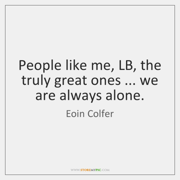People like me, LB, the truly great ones ... we are always alone.