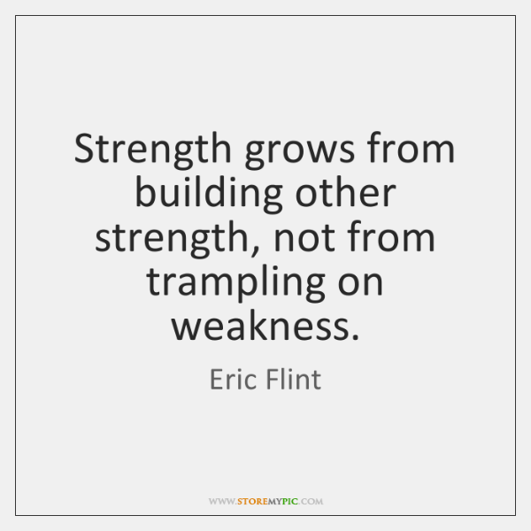 Strength grows from building other strength, not from trampling on weakness.