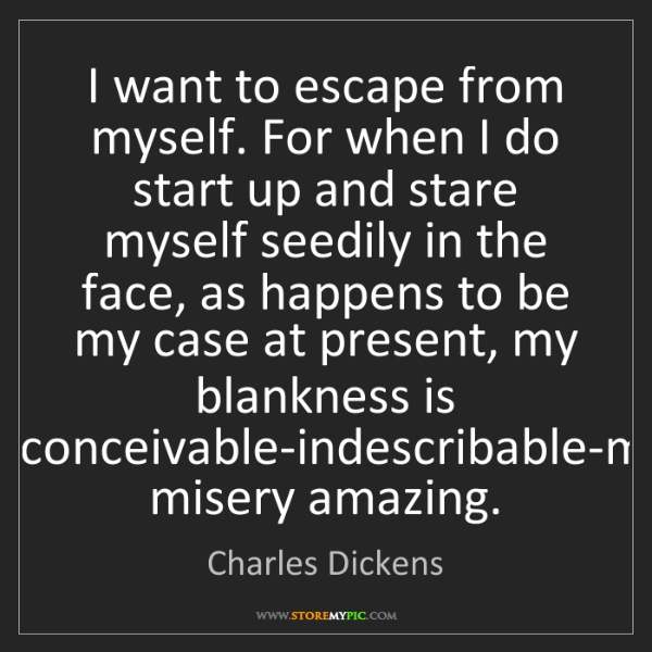 Charles Dickens: I want to escape from myself. For when I do start up...
