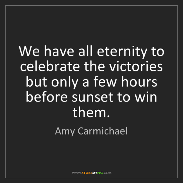Amy Carmichael: We have all eternity to celebrate the victories but only...