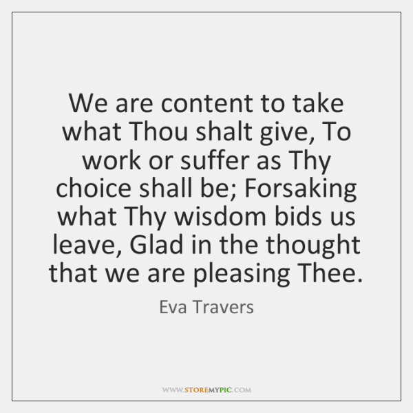 We are content to take what Thou shalt give, To work or ...