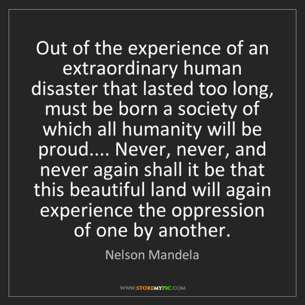 Nelson Mandela: Out of the experience of an extraordinary human disaster...
