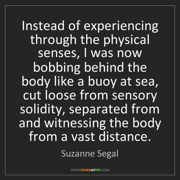 Suzanne Segal: Instead of experiencing through the physical senses,...