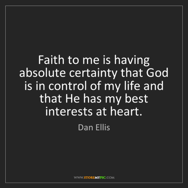 Dan Ellis: Faith to me is having absolute certainty that God is...