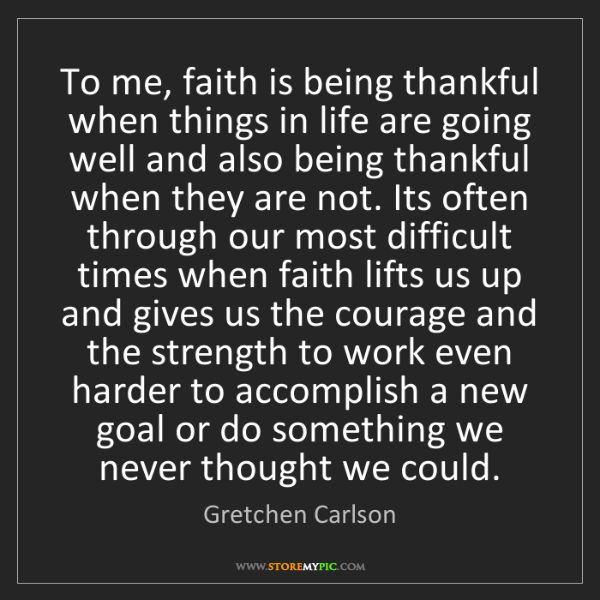 Gretchen Carlson: To me, faith is being thankful when things in life are...
