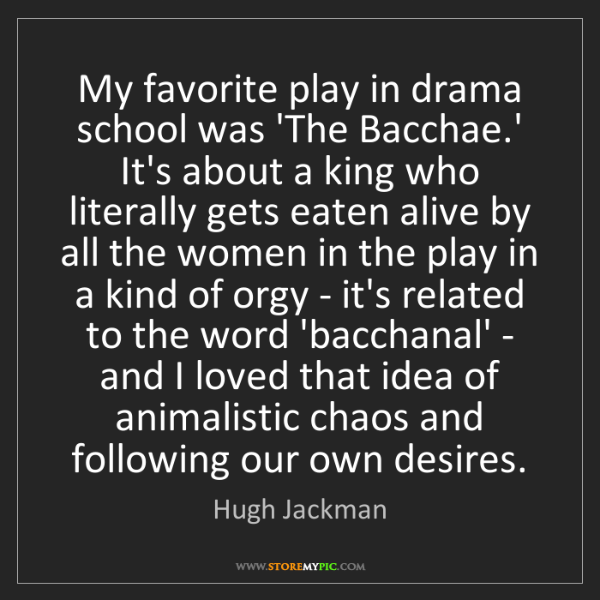 Hugh Jackman: My favorite play in drama school was 'The Bacchae.' It's...