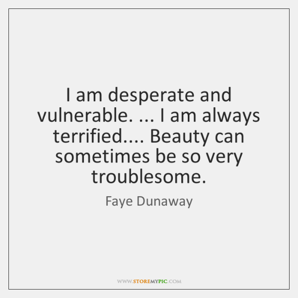 I am desperate and vulnerable. ... I am always terrified.... Beauty can sometimes ...
