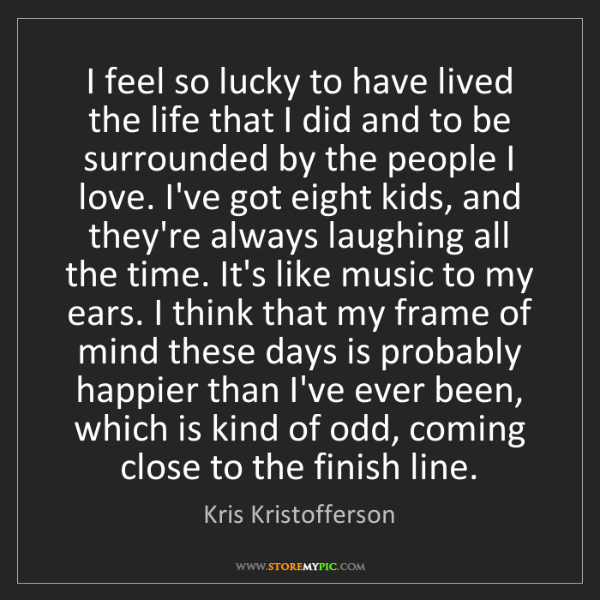 Kris Kristofferson: I feel so lucky to have lived the life that I did and...