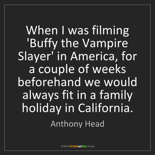 Anthony Head: When I was filming 'Buffy the Vampire Slayer' in America,...