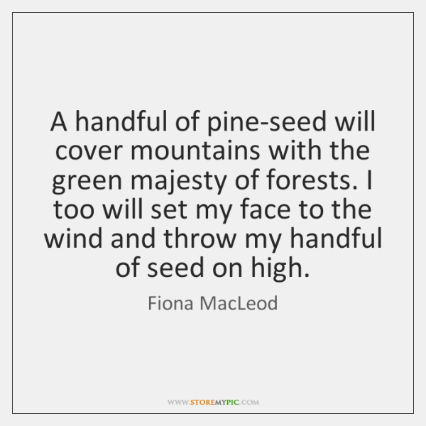 A handful of pine-seed will cover mountains with the green majesty of ...