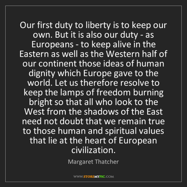 Margaret Thatcher: Our first duty to liberty is to keep our own. But it...