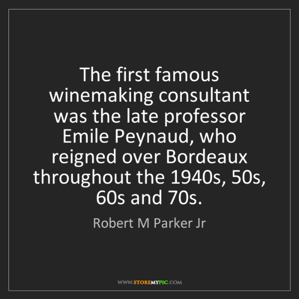 Robert M Parker Jr: The first famous winemaking consultant was the late professor...
