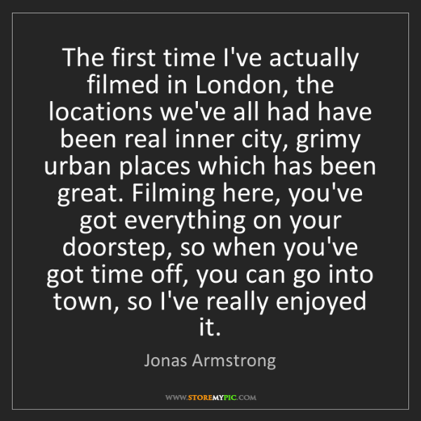Jonas Armstrong: The first time I've actually filmed in London, the locations...