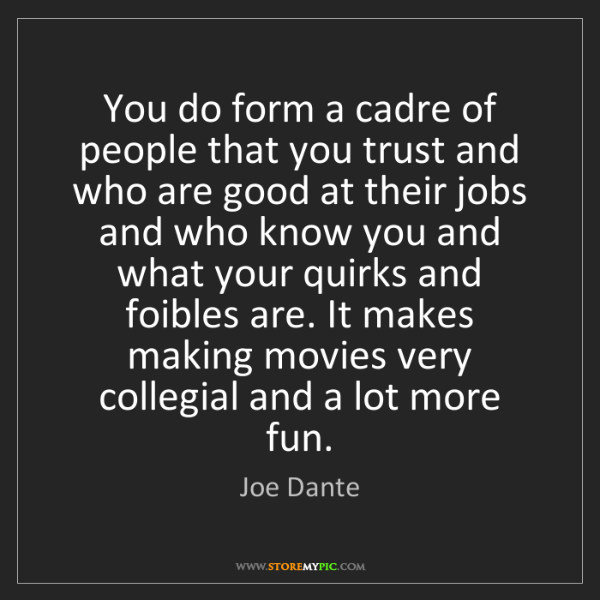 Joe Dante: You do form a cadre of people that you trust and who...