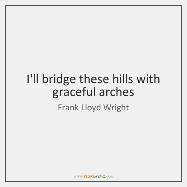 I'll bridge these hills with graceful arches