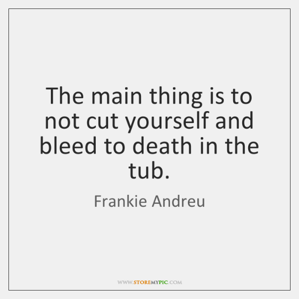 The main thing is to not cut yourself and bleed to death ...