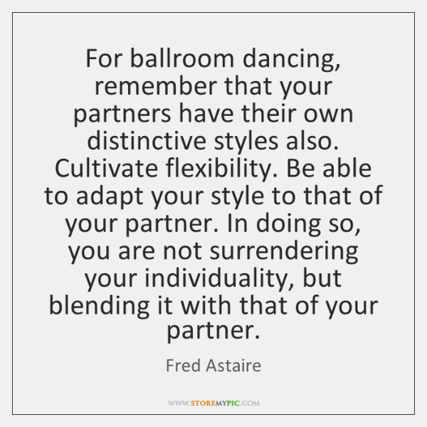For ballroom dancing, remember that your partners have their own distinctive styles ...