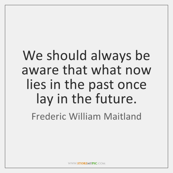 We should always be aware that what now lies in the past ...