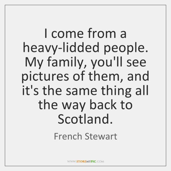 I come from a heavy-lidded people. My family, you'll see pictures of ...
