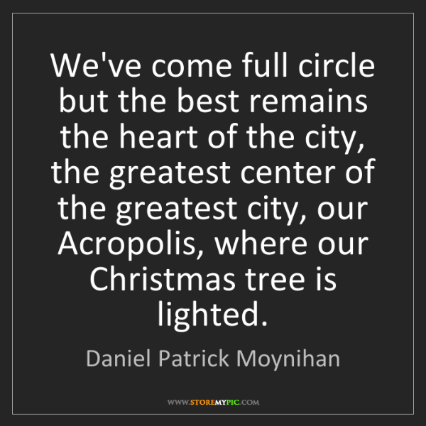 Daniel Patrick Moynihan: We've come full circle but the best remains the heart...