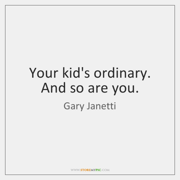 Your kid's ordinary. And so are you.