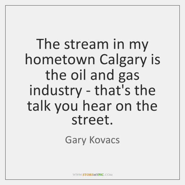 The stream in my hometown Calgary is the oil and gas industry ...
