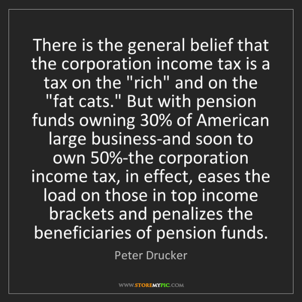 Peter Drucker: There is the general belief that the corporation income...