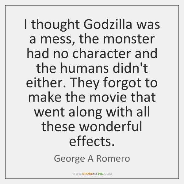 Godzilla Quotes: I Thought Godzilla Was A Mess, The Monster Had No