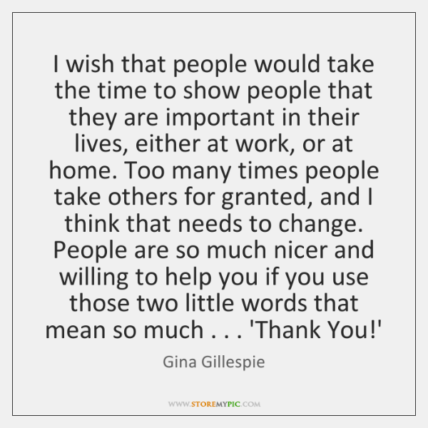 I wish that people would take the time to show people that ...