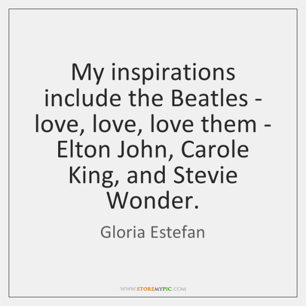 My inspirations include the Beatles - love, love, love them - Elton ...