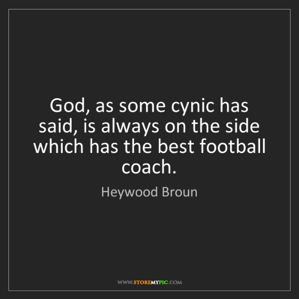 Heywood Broun: God, as some cynic has said, is always on the side which...