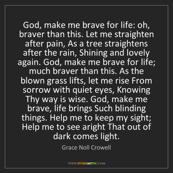 Grace Noll Crowell: God, make me brave for life: oh, braver than this. Let...