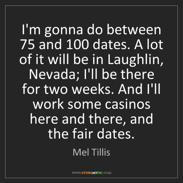 Mel Tillis: I'm gonna do between 75 and 100 dates. A lot of it will...