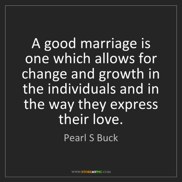 Pearl S Buck: A good marriage is one which allows for change and growth...