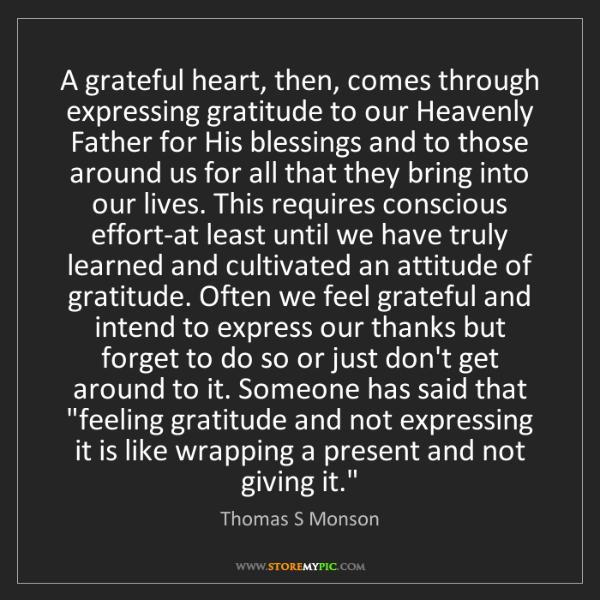 Thomas S Monson: A grateful heart, then, comes through expressing gratitude...