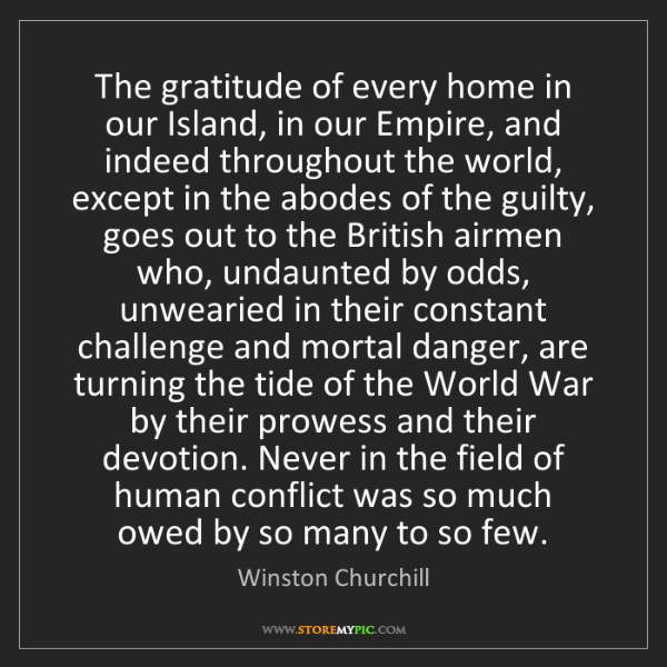 Winston Churchill: The gratitude of every home in our Island, in our Empire,...
