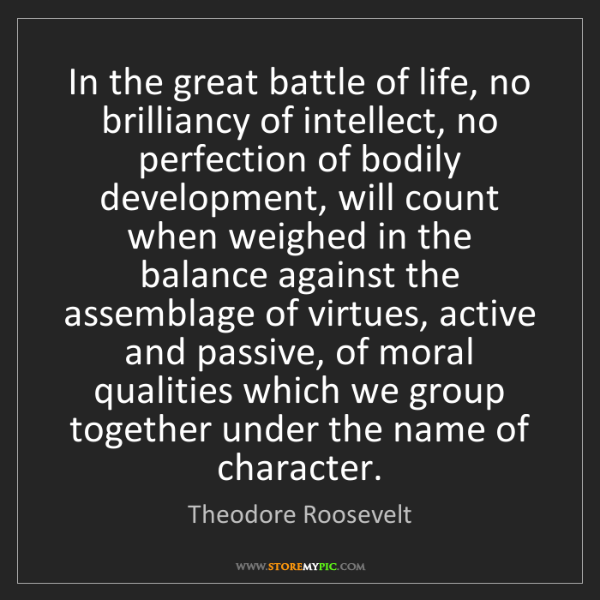 Theodore Roosevelt: In the great battle of life, no brilliancy of intellect,...