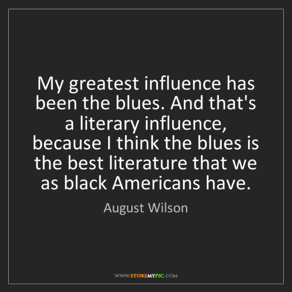 August Wilson: My greatest influence has been the blues. And that's...