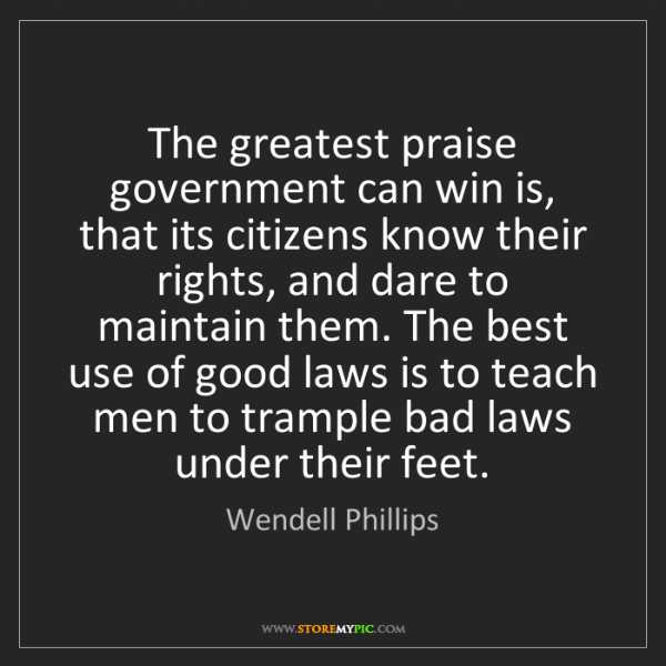 Wendell Phillips: The greatest praise government can win is, that its citizens...